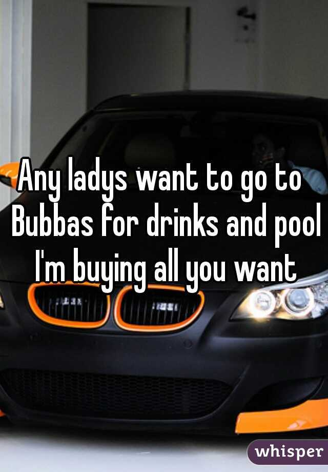 Any ladys want to go to  Bubbas for drinks and pool I'm buying all you want