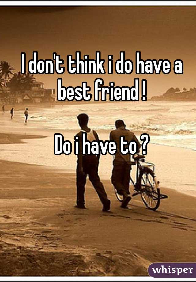 I don't think i do have a best friend !   Do i have to ?
