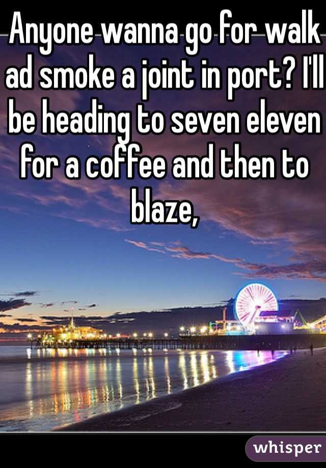 Anyone wanna go for walk ad smoke a joint in port? I'll be heading to seven eleven for a coffee and then to blaze,