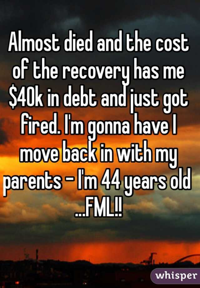 Almost died and the cost of the recovery has me $40k in debt and just got fired. I'm gonna have I move back in with my parents - I'm 44 years old ...FML!!