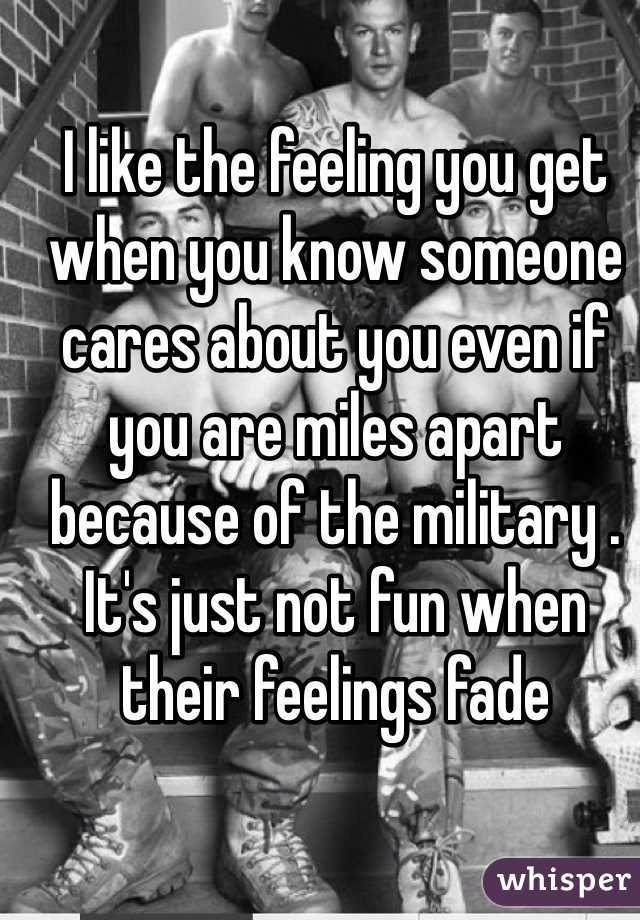 I like the feeling you get when you know someone cares about you even if you are miles apart because of the military . It's just not fun when their feelings fade