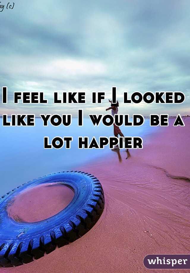 I feel like if I looked like you I would be a lot happier
