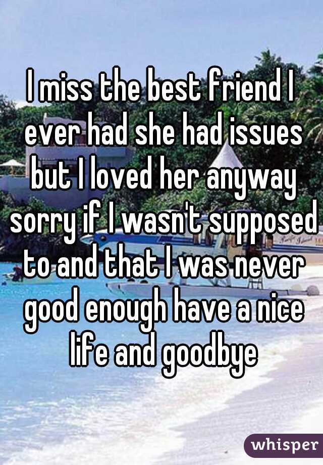 I miss the best friend I ever had she had issues but I loved her anyway sorry if I wasn't supposed to and that I was never good enough have a nice life and goodbye
