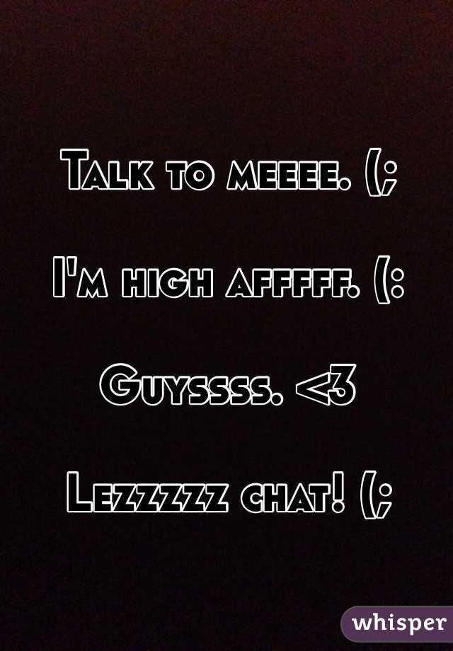 Talk to meeee. (;   I'm high afffff. (:   Guyssss. <3   Lezzzzz chat! (;