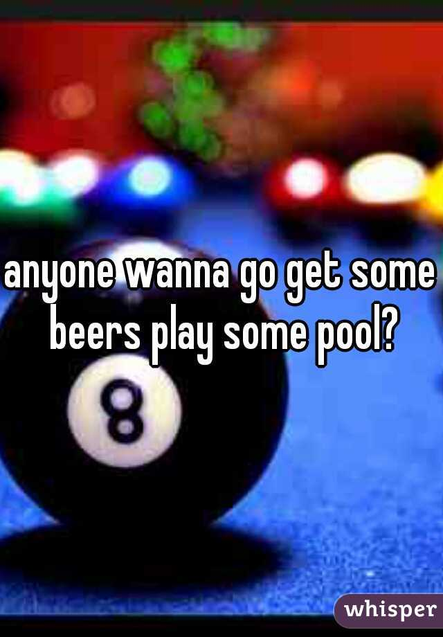 anyone wanna go get some beers play some pool?