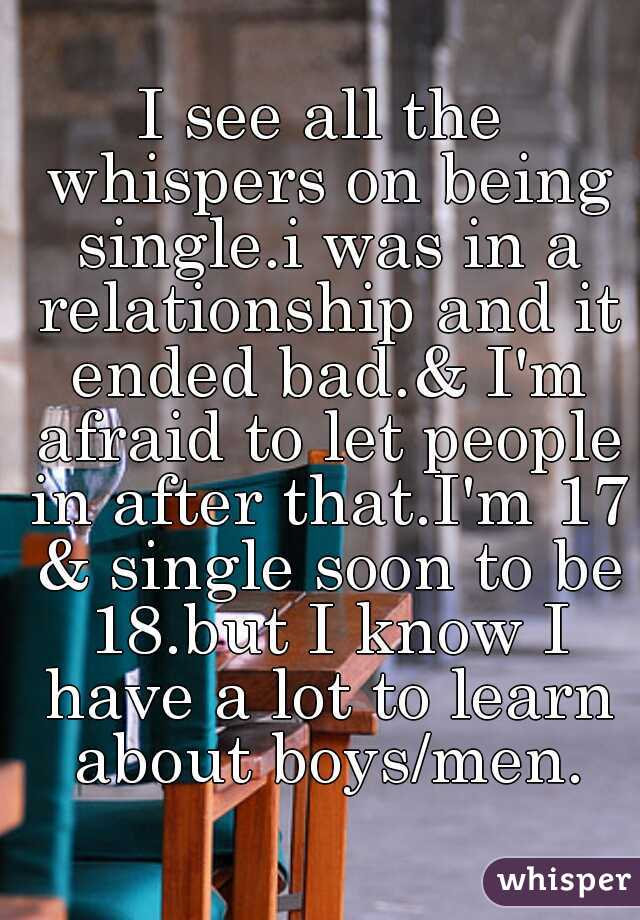 I see all the whispers on being single.i was in a relationship and it ended bad.& I'm afraid to let people in after that.I'm 17 & single soon to be 18.but I know I have a lot to learn about boys/men.