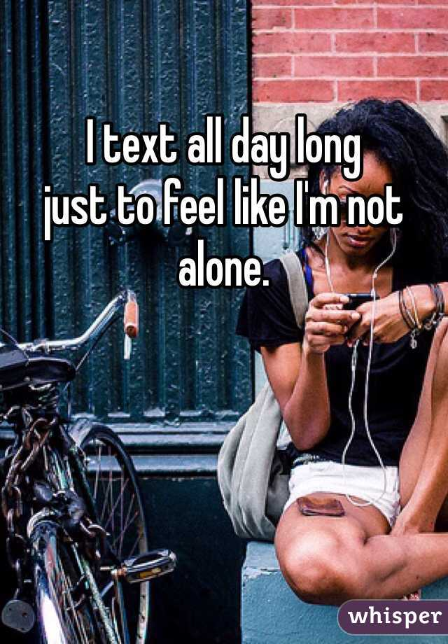 I text all day long just to feel like I'm not alone.
