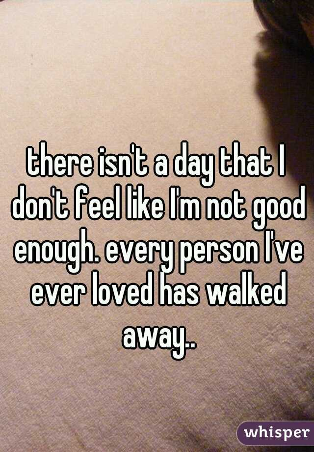 there isn't a day that I don't feel like I'm not good enough. every person I've ever loved has walked away..