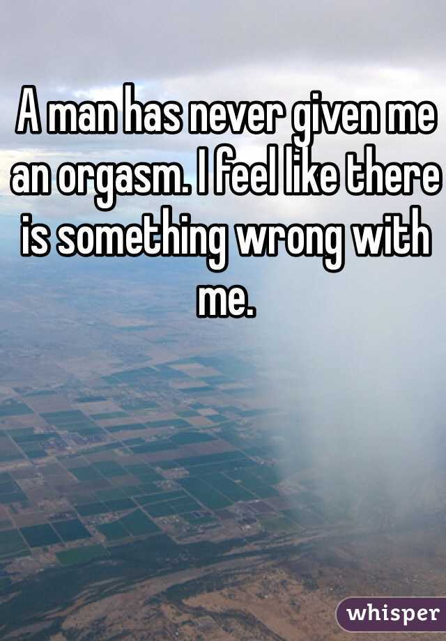 A man has never given me an orgasm. I feel like there is something wrong with me.