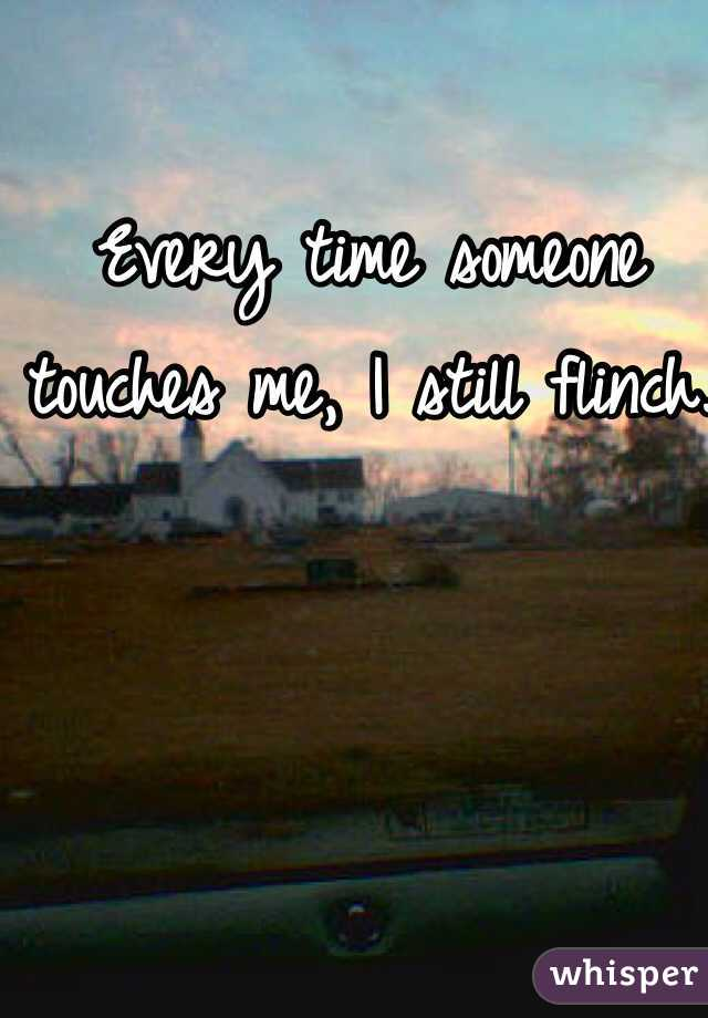 Every time someone touches me, I still flinch.