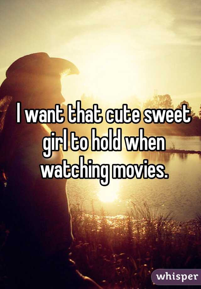 I want that cute sweet girl to hold when watching movies.