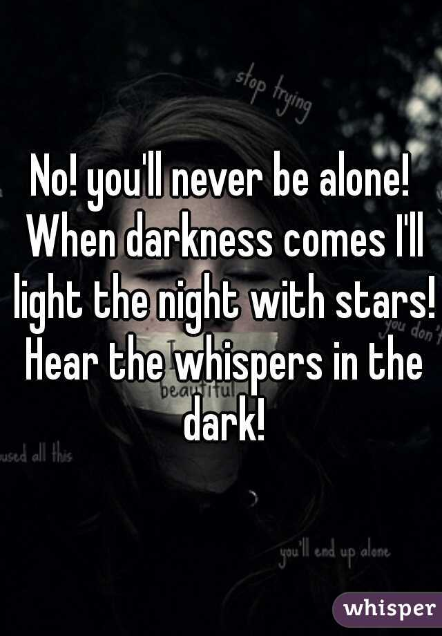 No! you'll never be alone! When darkness comes I'll light the night with stars! Hear the whispers in the dark!