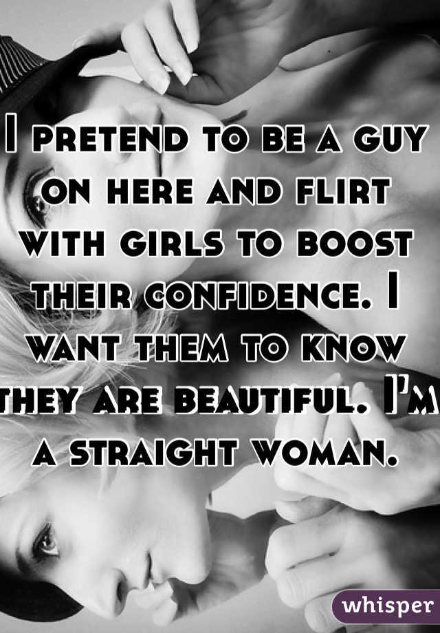 I pretend to be a guy on here and flirt with girls to boost their confidence. I want them to know they are beautiful. I'm a straight woman.