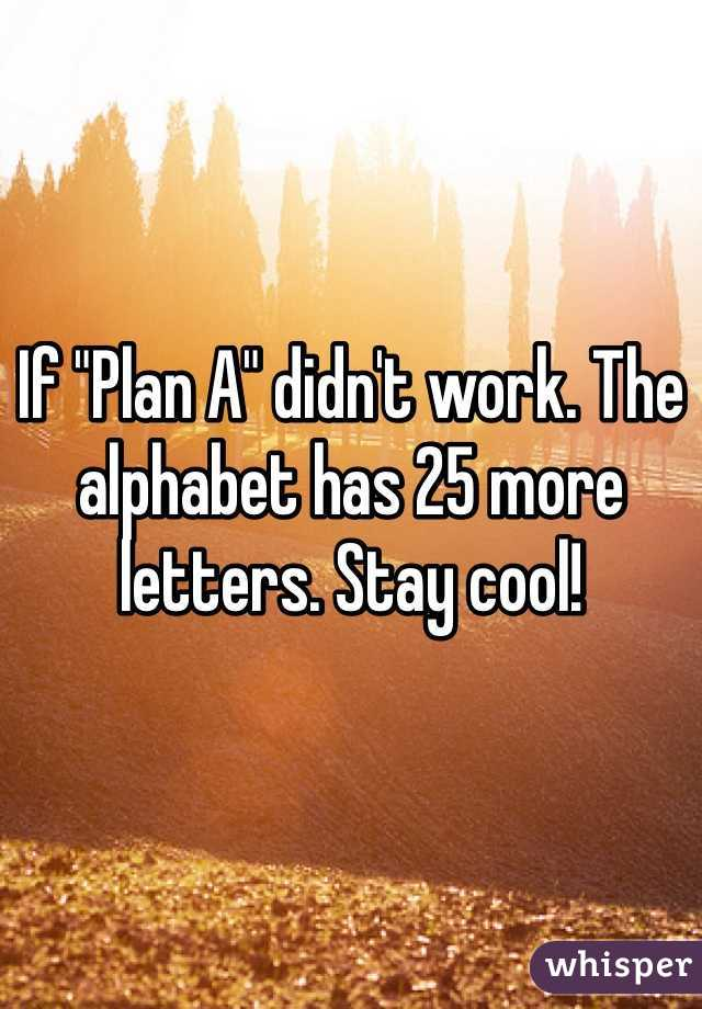 "If ""Plan A"" didn't work. The alphabet has 25 more letters. Stay cool!"