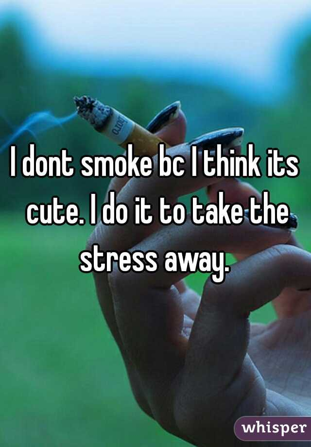 I dont smoke bc I think its cute. I do it to take the stress away.