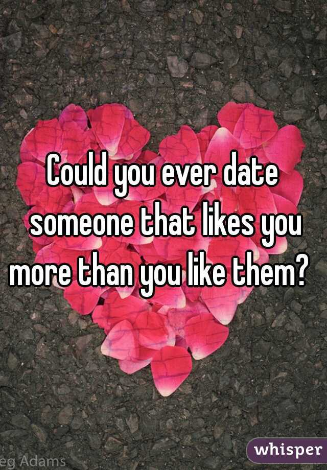 Could you ever date someone that likes you more than you like them?