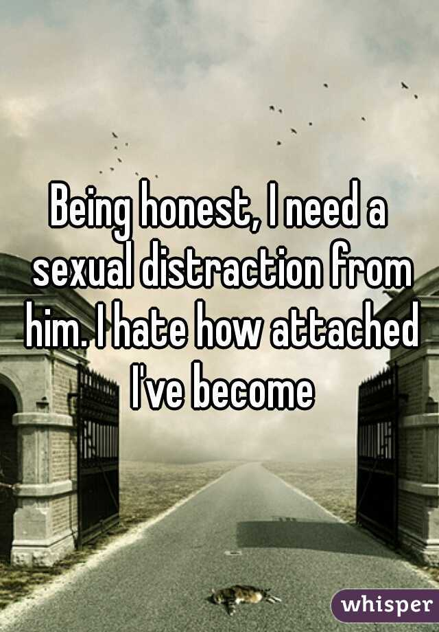 Being honest, I need a sexual distraction from him. I hate how attached I've become