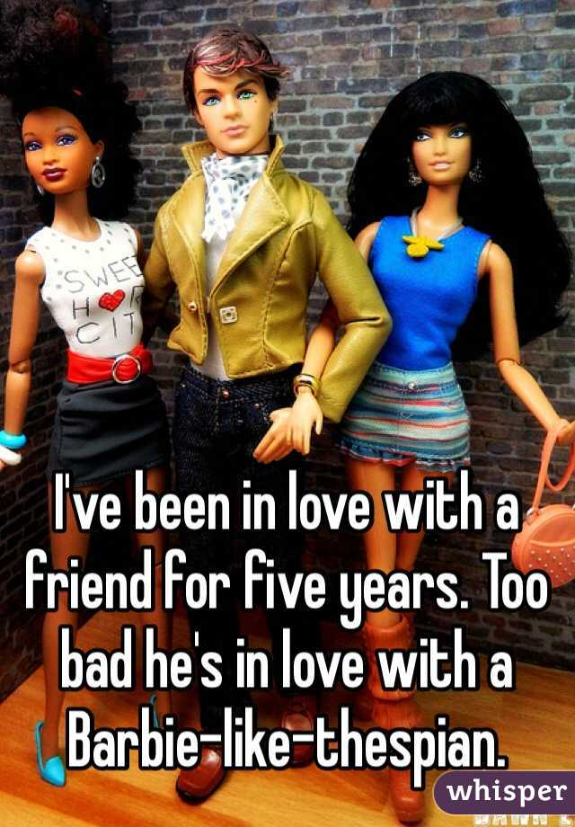 I've been in love with a friend for five years. Too bad he's in love with a Barbie-like-thespian.
