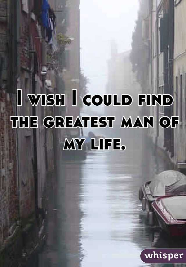 I wish I could find the greatest man of my life.
