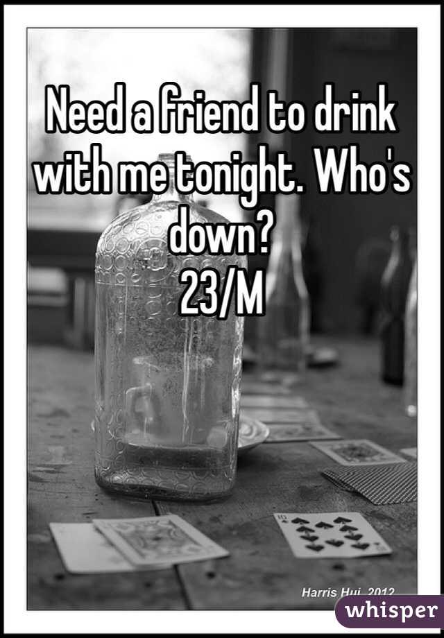 Need a friend to drink with me tonight. Who's down?  23/M