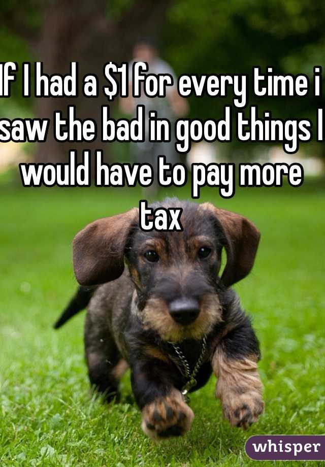 If I had a $1 for every time i saw the bad in good things I would have to pay more tax