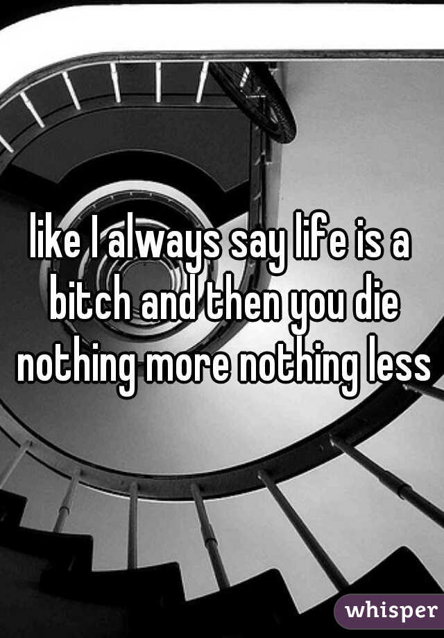 like I always say life is a bitch and then you die nothing more nothing less
