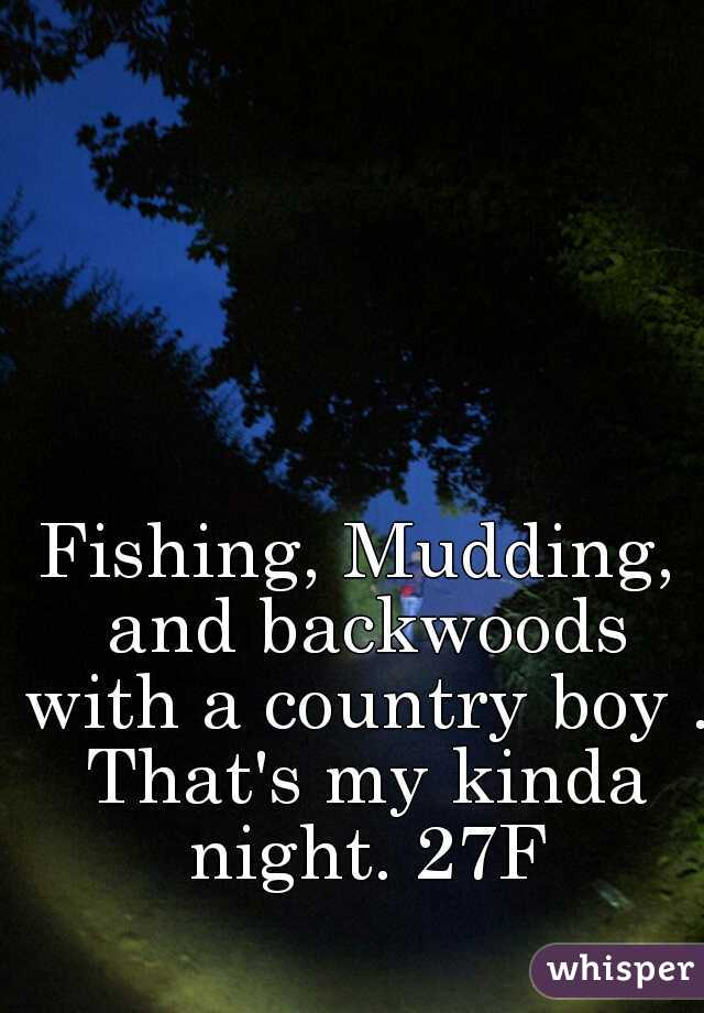 Fishing, Mudding, and backwoods with a country boy . That's my kinda night. 27F