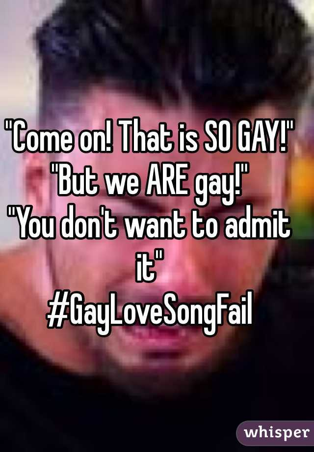 """""""Come on! That is SO GAY!"""" """"But we ARE gay!"""" """"You don't want to admit it"""" #GayLoveSongFail"""