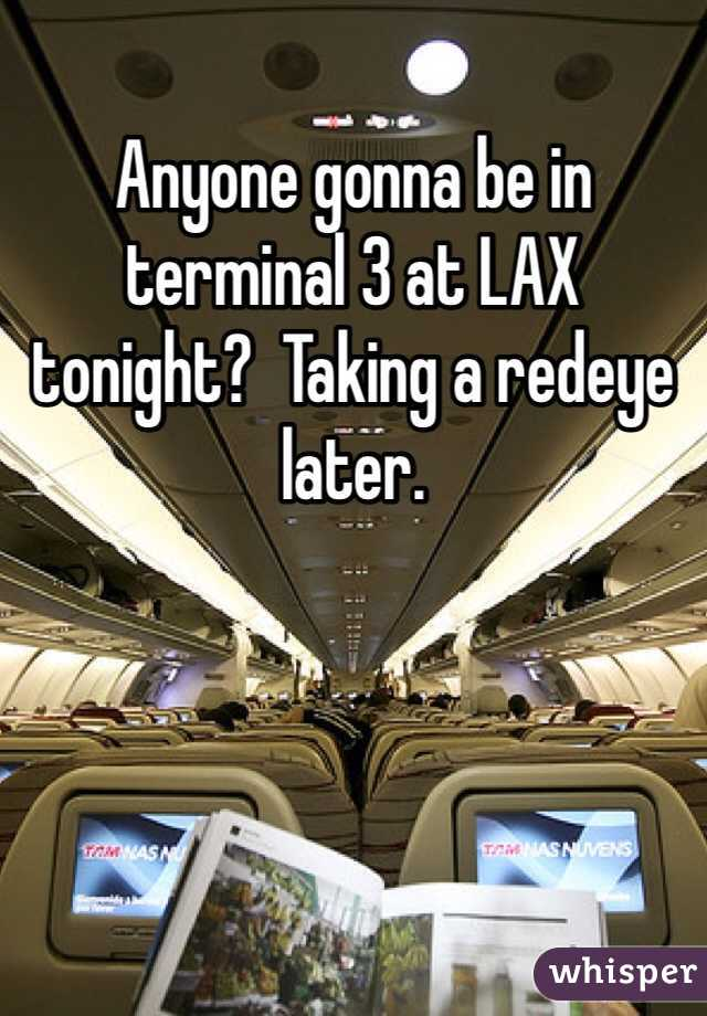 Anyone gonna be in terminal 3 at LAX tonight?  Taking a redeye later.