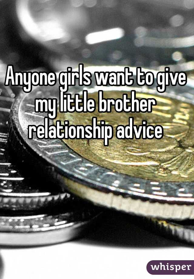 Anyone girls want to give my little brother relationship advice