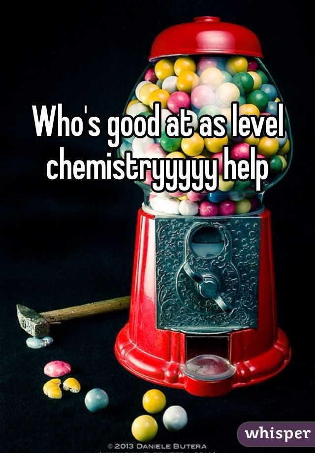Who's good at as level chemistryyyyy help