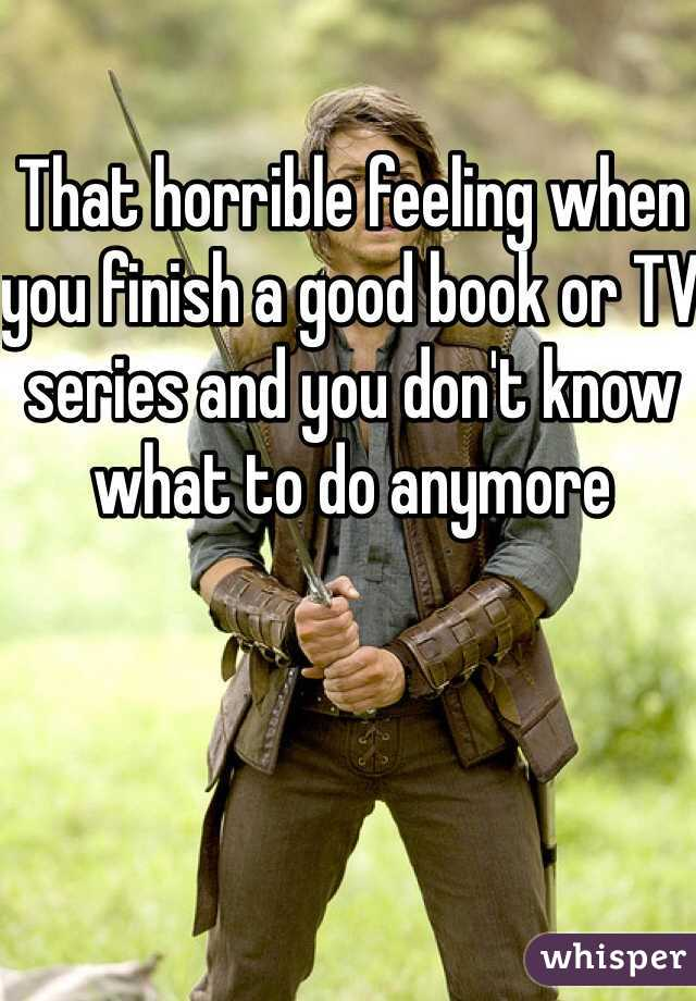 That horrible feeling when you finish a good book or TV series and you don't know what to do anymore