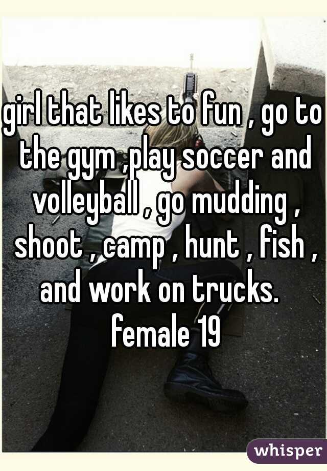 girl that likes to fun , go to the gym ,play soccer and volleyball , go mudding , shoot , camp , hunt , fish , and work on trucks.   female 19
