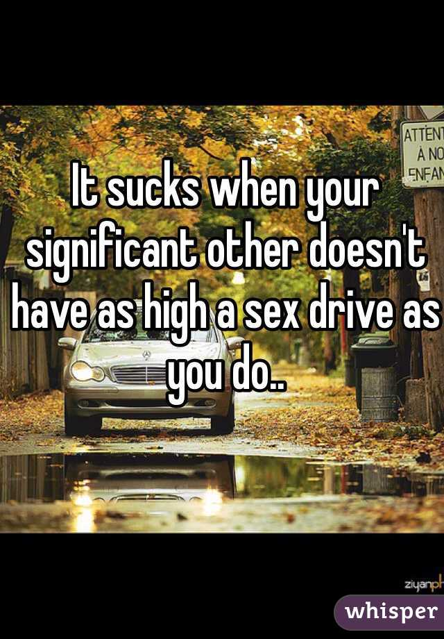 It sucks when your significant other doesn't have as high a sex drive as you do..