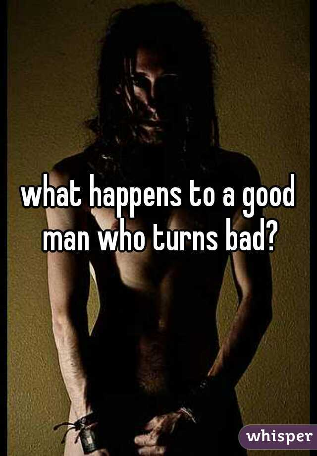 what happens to a good man who turns bad?