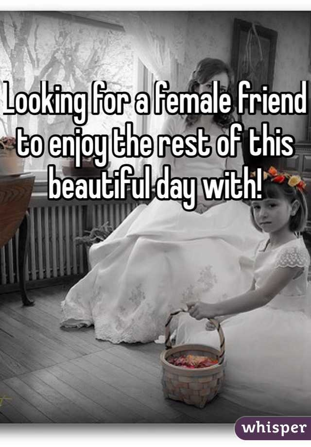 Looking for a female friend to enjoy the rest of this beautiful day with!