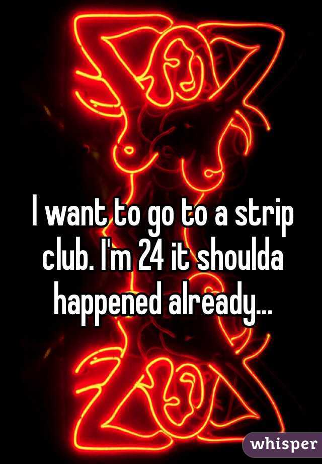 I want to go to a strip club. I'm 24 it shoulda happened already...