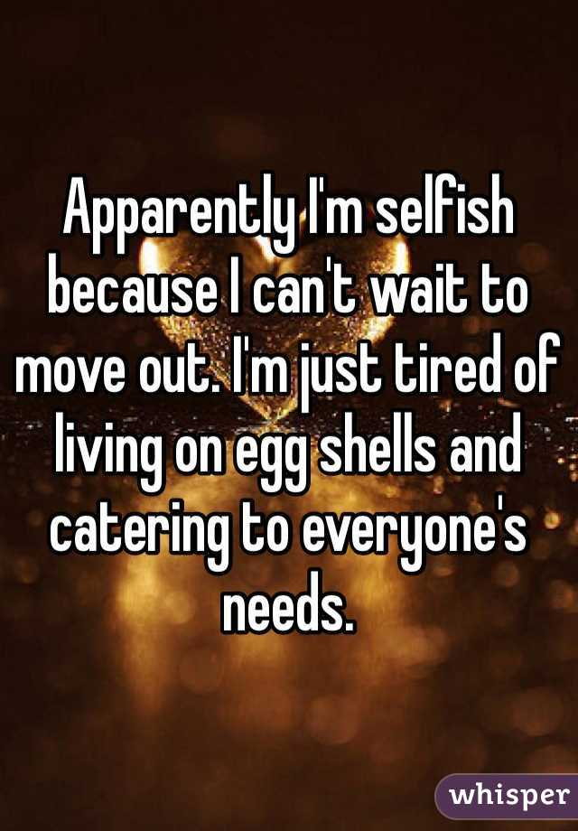 Apparently I'm selfish because I can't wait to move out. I'm just tired of living on egg shells and catering to everyone's needs.