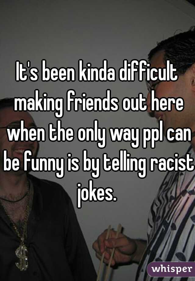 It's been kinda difficult making friends out here when the only way ppl can be funny is by telling racist jokes.