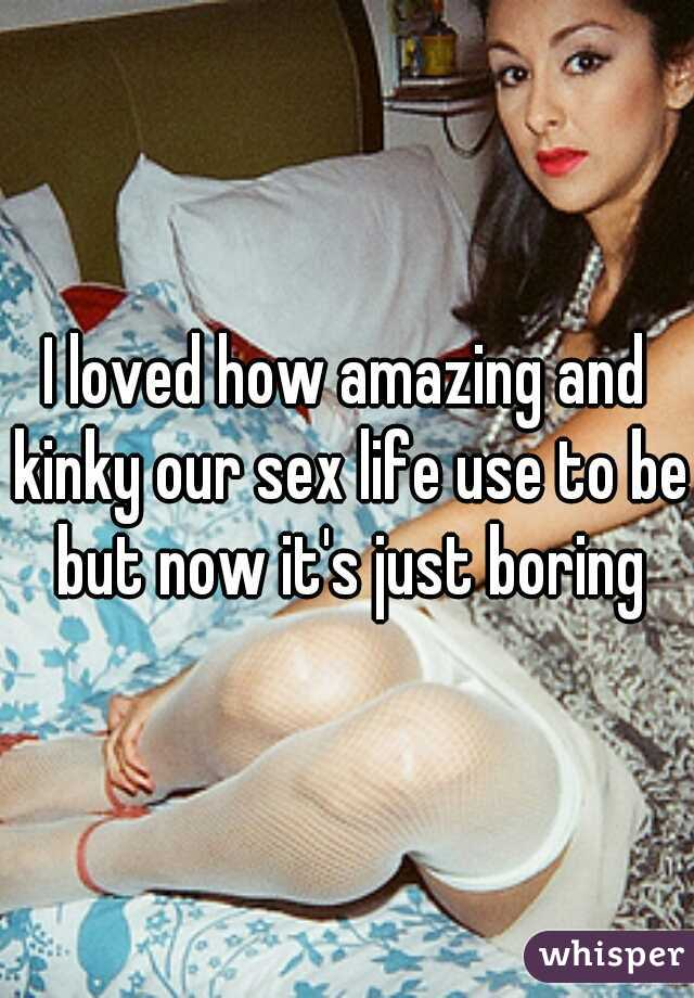 I loved how amazing and kinky our sex life use to be but now it's just boring
