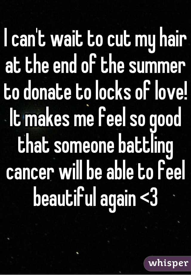 I can't wait to cut my hair at the end of the summer to donate to locks of love! It makes me feel so good that someone battling cancer will be able to feel beautiful again <3