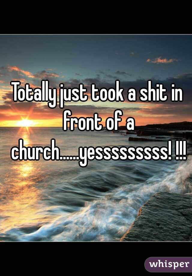 Totally just took a shit in front of a church......yesssssssss! !!!