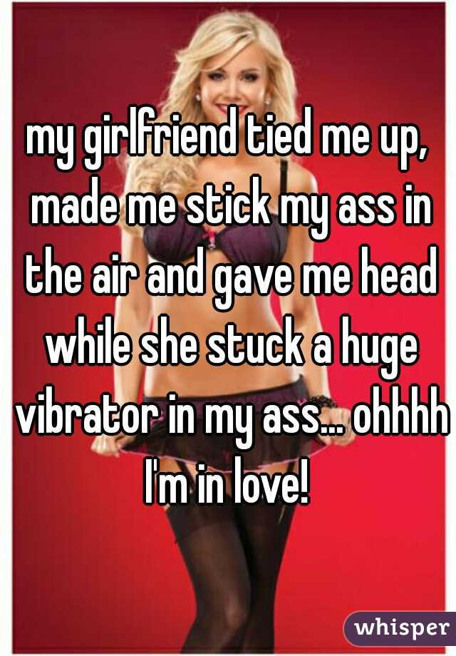 my girlfriend tied me up, made me stick my ass in the air and gave me head while she stuck a huge vibrator in my ass... ohhhh I'm in love!