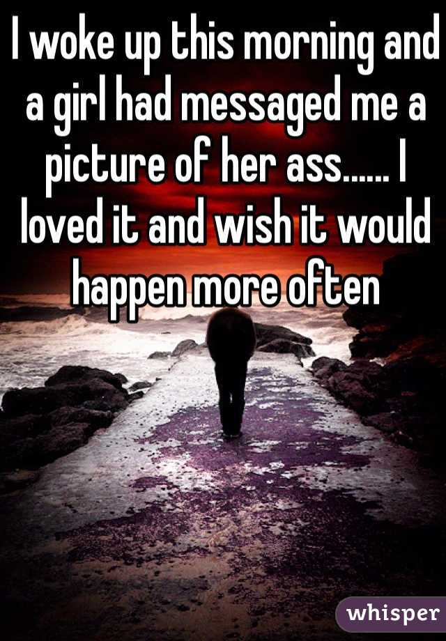 I woke up this morning and a girl had messaged me a picture of her ass...... I loved it and wish it would happen more often