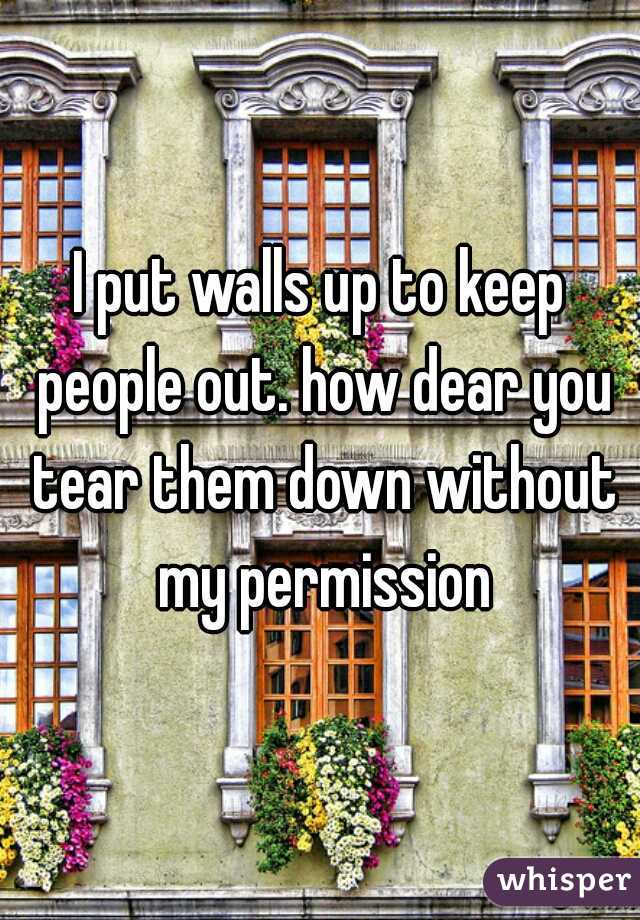 I put walls up to keep people out. how dear you tear them down without my permission