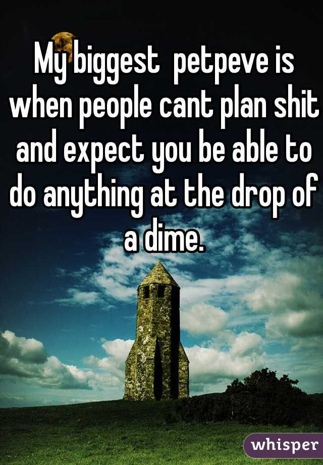 My biggest  petpeve is when people cant plan shit and expect you be able to do anything at the drop of a dime.