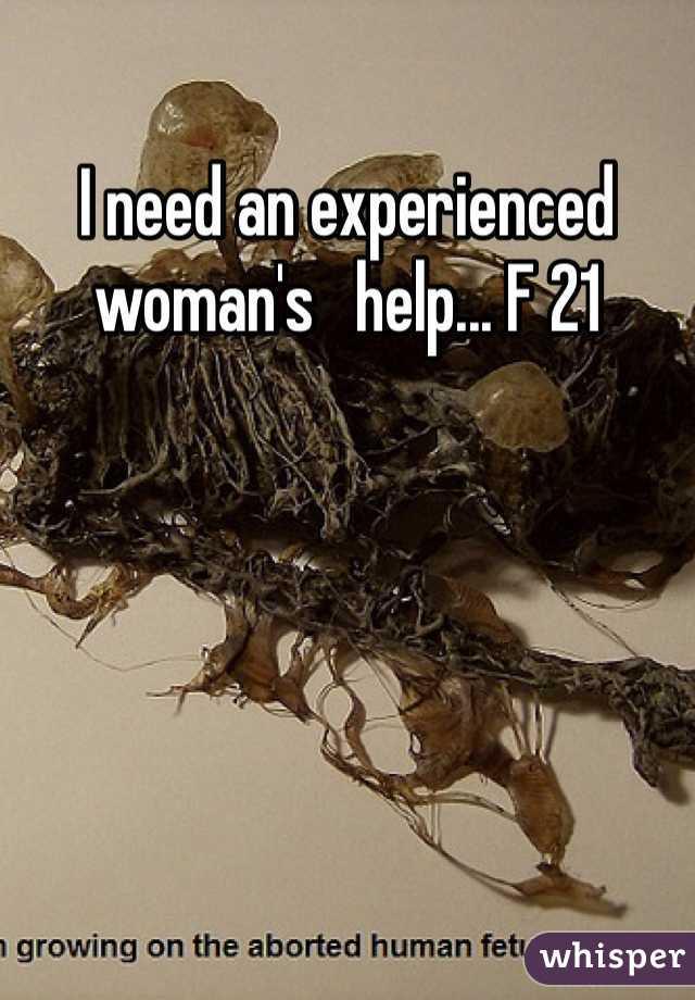 I need an experienced woman's   help... F 21