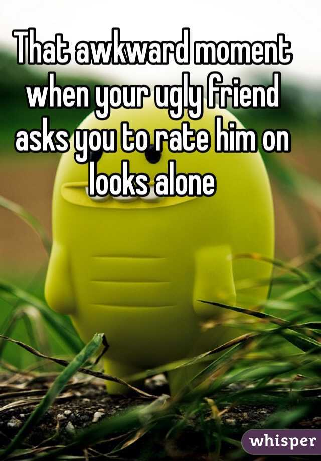 That awkward moment when your ugly friend asks you to rate him on looks alone