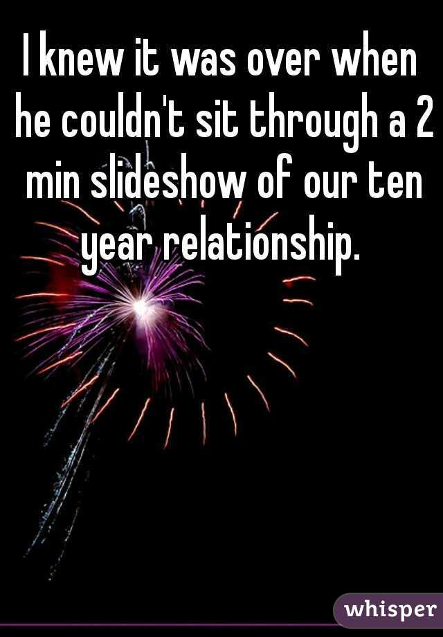 I knew it was over when he couldn't sit through a 2 min slideshow of our ten year relationship.