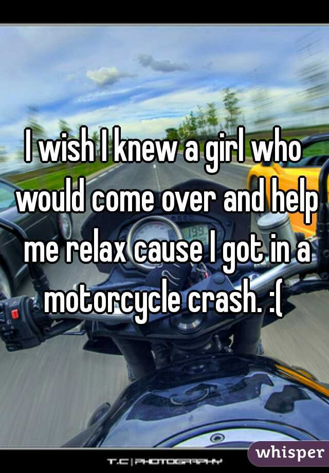 I wish I knew a girl who would come over and help me relax cause I got in a motorcycle crash. :(